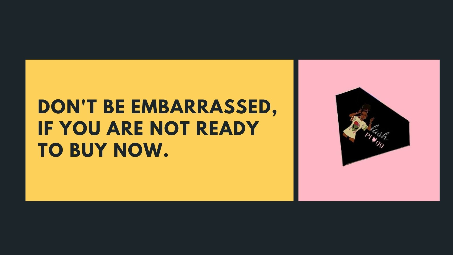 Don't be embarrassed, if you are not ready to buy now.