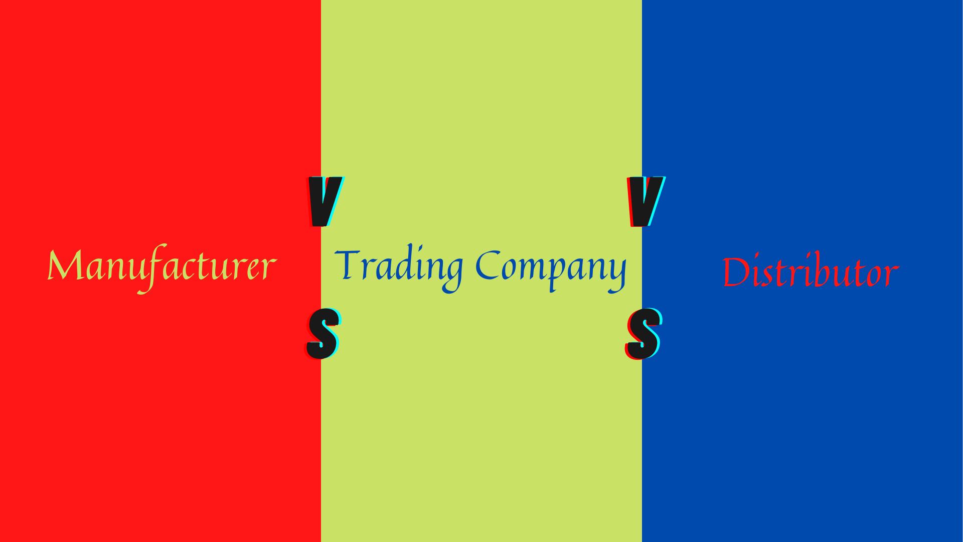 manufacturer vs trading company vs Distributor